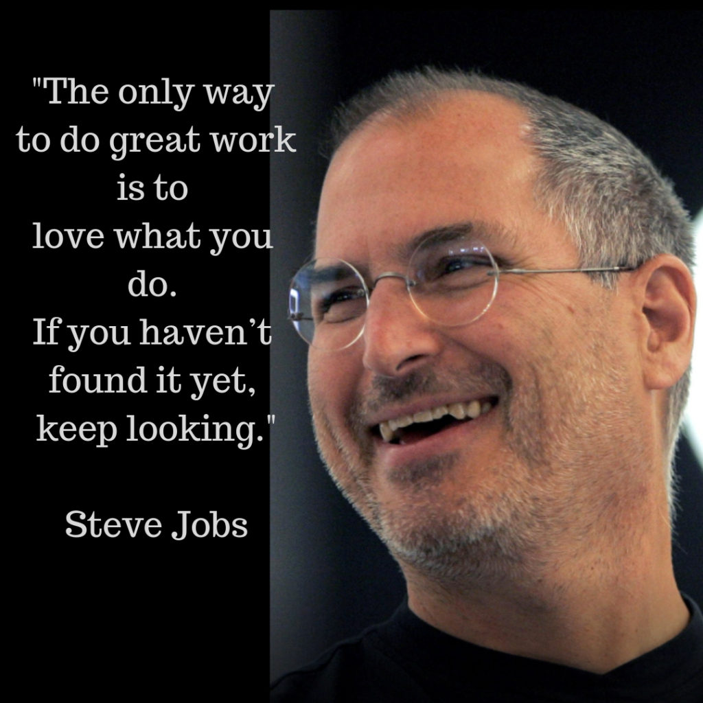 """Steve Jobs quote related to following your passion """"The only way to do great work is to love what you do.  If you haven't found it yet, keep looking."""""""