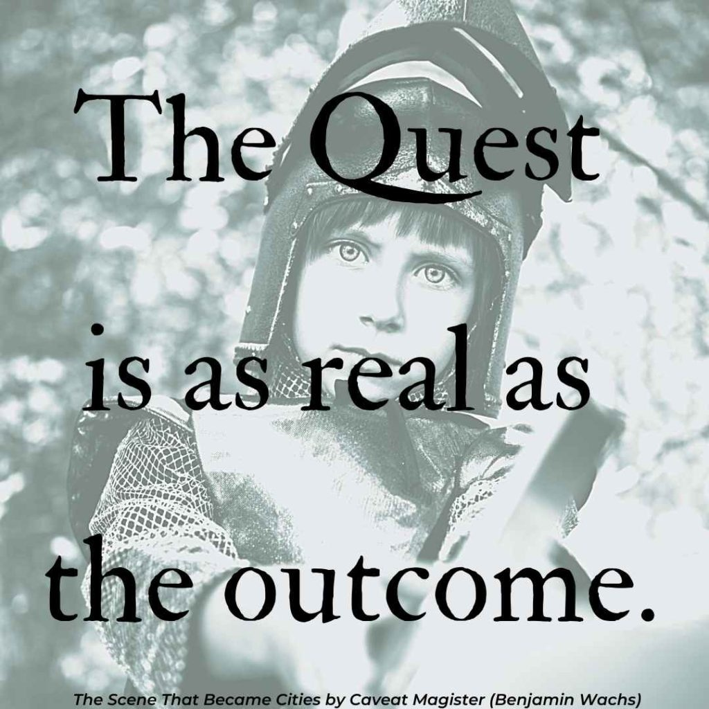 """The quest is as real as the outcome. Quote from """"The Scene"""" by Caveat Magister"""