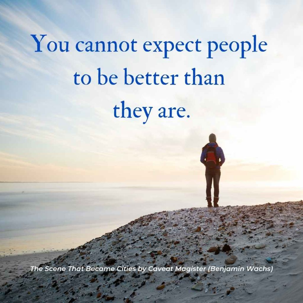 """You cannot expect people to be better than they are.  Quote from """"The Scene That Became Cities"""" by Caveat Magister"""