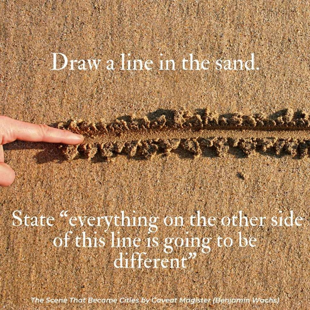 """Draw a line in the sand. State """"everything on the other side of this line is going to be different"""" Quote from """"The Scene That Became Cities"""" by Caveat Magister"""